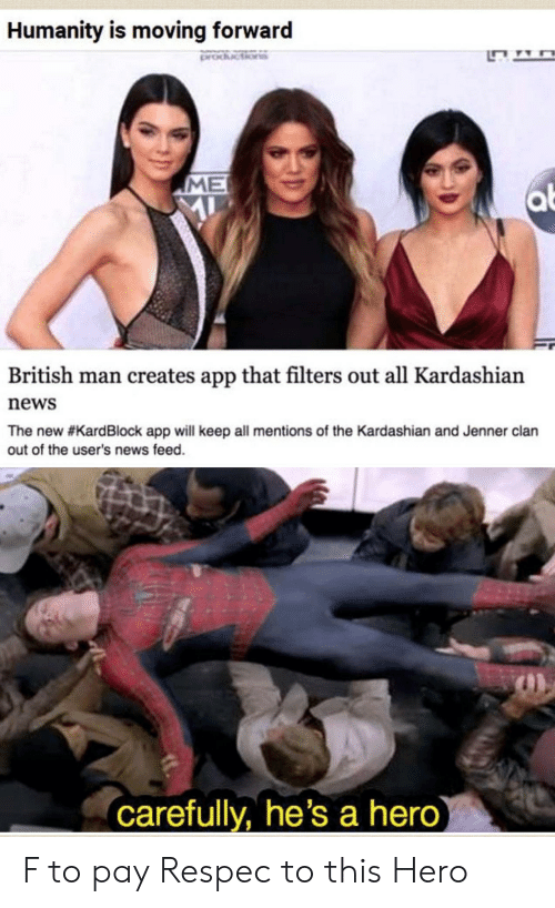 clan: Humanity is moving forward  ME  al  British man creates app that filters out all Kardashian  news  The new #KardBlock app will keep all mentions of the Kardashian and Jenner clan  out of the user's news feed.  carefully, he's a hero F to pay Respec to this Hero