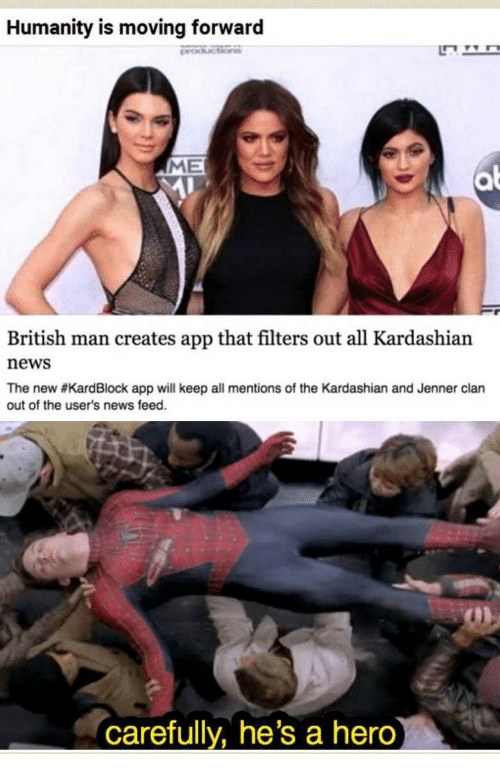 clan: Humanity is moving forward  ME  British man creates app that filters out all Kardashian  news  The new #KardBlock app will keep all mentions of the Kardashian and Jenner clan  out of the user's news feed.  carefully, he's a hero