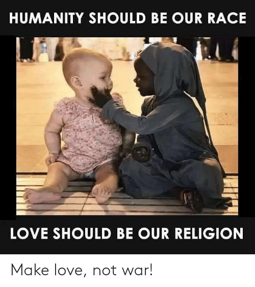 Race: HUMANITY SHOULD BE OUR RACE  LOVE SHOULD BE OUR RELIGION Make love, not war!