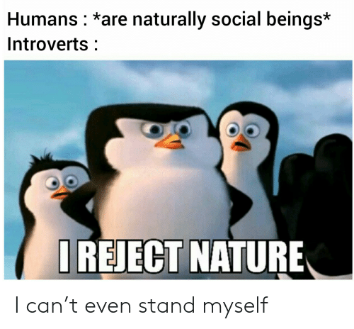 Nature: Humans *are naturally social beings*  Introverts  IREJECT NATURE I can't even stand myself