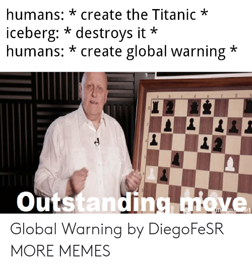 Global Warning: humans: *create the Titanic*  iceberg: * destroys it  humans: * create global warning*  *  Outstanding miove Global Warning by DiegoFeSR MORE MEMES