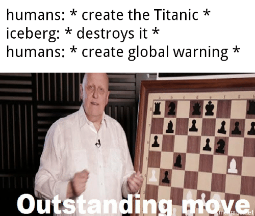 Titanic: humans: *create the Titanic*  iceberg: * destroys it  humans: * create global warning*  *  Outstanding miove