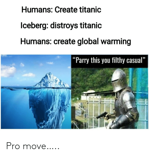 """filthy: Humans: Create titanic  lceberg: distroys titanic  Humans: create global warming   """"Parry this you filthy casual"""" Pro move….."""