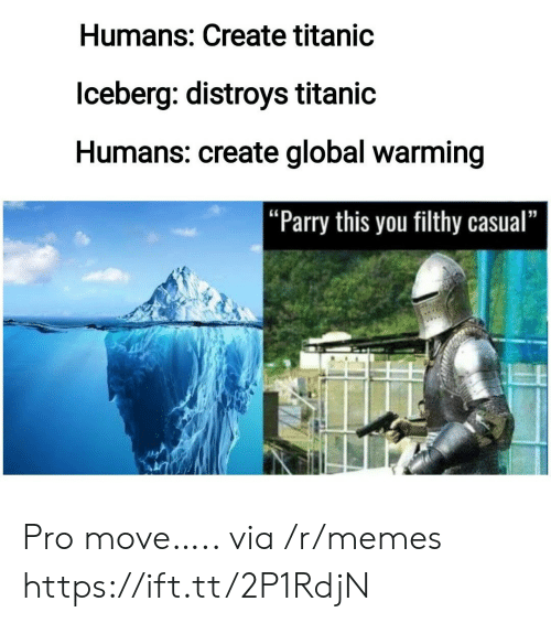 """filthy: Humans: Create titanic  lceberg: distroys titanic  Humans: create global warming   """"Parry this you filthy casual"""" Pro move….. via /r/memes https://ift.tt/2P1RdjN"""