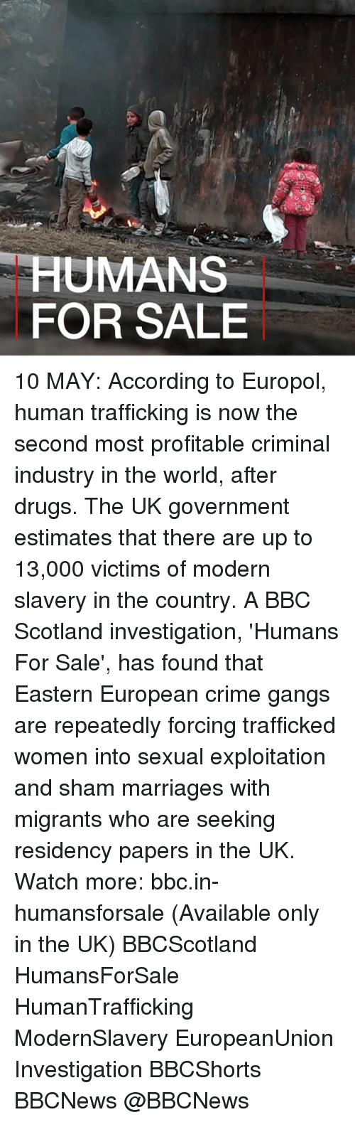 Crime, Drugs, and Memes: HUMANS  FOR SALE 10 MAY: According to Europol, human trafficking is now the second most profitable criminal industry in the world, after drugs. The UK government estimates that there are up to 13,000 victims of modern slavery in the country. A BBC Scotland investigation, 'Humans For Sale', has found that Eastern European crime gangs are repeatedly forcing trafficked women into sexual exploitation and sham marriages with migrants who are seeking residency papers in the UK. Watch more: bbc.in-humansforsale (Available only in the UK) BBCScotland HumansForSale HumanTrafficking ModernSlavery EuropeanUnion Investigation BBCShorts BBCNews @BBCNews