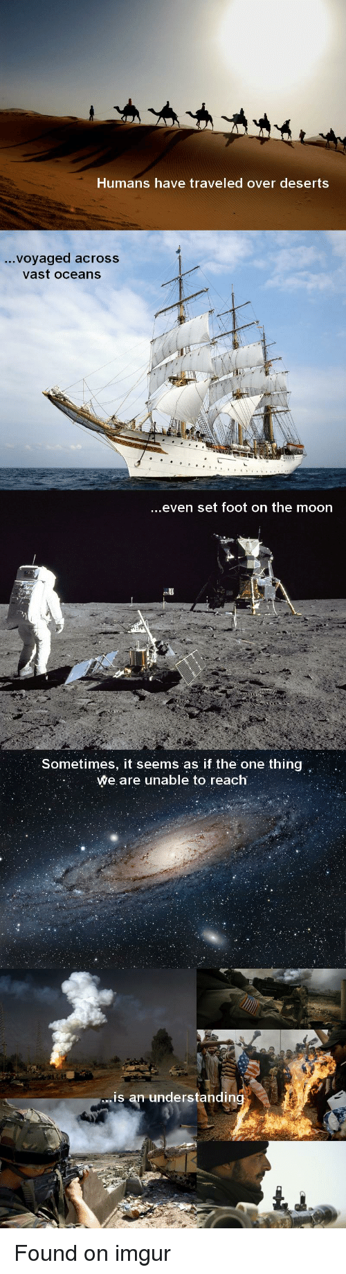Im 14 & This Is Deep: Humans have traveled over deserts  voyaged across  vast oceans  ..even set foot on the moon  Sometimes, it seems as if the one thing  We are unable to reach  is an understandin Found on imgur