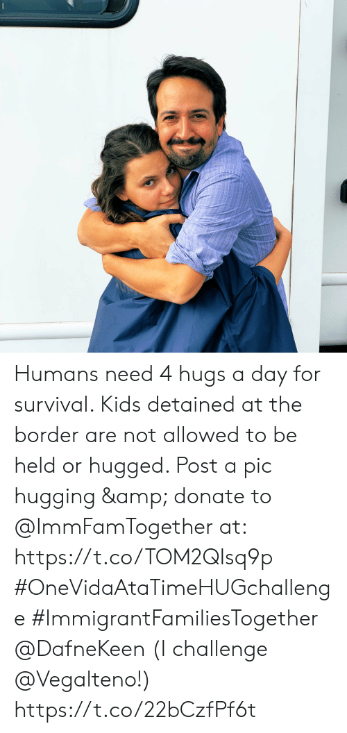 hugging: Humans need 4 hugs a day for survival. Kids detained at the border are not allowed to be held or hugged. Post a pic hugging & donate to @ImmFamTogether at: https://t.co/TOM2QIsq9p #OneVidaAtaTimeHUGchallenge #ImmigrantFamiliesTogether @DafneKeen  (I challenge @Vegalteno!) https://t.co/22bCzfPf6t