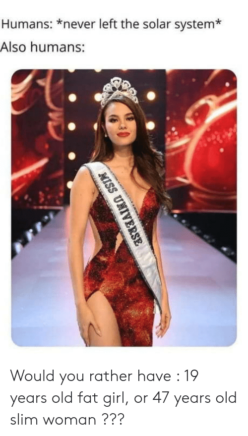 19 Years: Humans: *never left the solar system*  Also humans:  MISS UNIVERSE Would you rather have : 19 years old fat girl, or 47 years old slim woman ???
