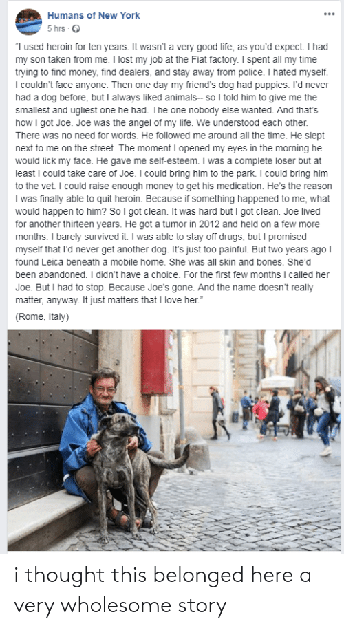 "Animals, Bones, and Drugs: Humans of New York  5 hrs  ""I used heroin for ten years. It wasn't a very good life, as you'd expect. I had  my son taken from me. I lost my job at the Fiat factory. I spent all my time  trying to find money, find dealers, and stay away from police. I hated myself.  I couldn't face anyone. Then one day my friend's dog had puppies. I'd never  had a dog before, but I always liked animals- so I told him to give me the  smallest and ugliest one he had. The one nobody else wanted. And that's  how I got Joe. Joe was the angel of my life. We understood each other.  There was no need for words. He followed me around all the time. He slept  next to me on the street. The moment I opened my eyes in the morning he  would lick my face. He gave me self-esteem. I was a complete loser but at  least I could take care of Joe. I could bring him to the park. I could bring him  to the vet. I could raise enough money to get his medication. He's the reason  I was finally able to quit heroin. Because if something happened to me, what  would happen to him? So I got clean. It was hard but I got clean. Joe lived  for another thirteen years. He got a tumor in 2012 and held on a few more  months. I barely survived it. I was able to stay off drugs, but I promised  myself that I'd never get another dog. It's just too painful. But two years ago I  found Leica beneath a mobile home. She was all skin and bones. She'd  been abandoned. I didn't have a choice. For the first few months I called her  Joe. But I had to stop. Because Joe'ss gone. And the name doesn't really  matter, anyway. It just matters that I love her.""  (Rome, Italy) i thought this belonged here a very wholesome story"