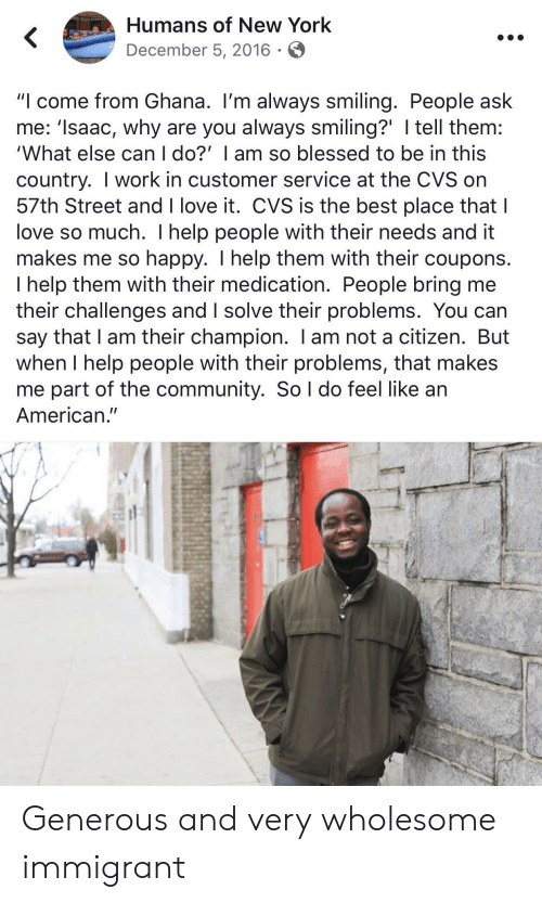 "CVS: Humans of New York  December 5, 2016  ""I come from Ghana. I'm always smiling. People ask  me: 'Isaac, why are you always smiling?' I tell them:  'What else can I do?' I am so blessed to be in this  country. I work in customer service at the CVS on  57th Street and I love it. CVS is the best place that I  love so much. I help people with their needs and it  makes me so happy. I help them with their coupons.  I help them with their medication. People bring me  their challenges and I solve their problems. You can  say that I am their champion. I am not a citizen. But  when I help people with their problems, that makes  me part of the community. So l do feel like an  American."" Generous and very wholesome immigrant"