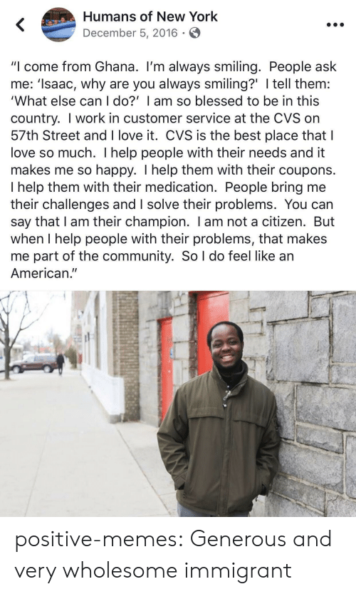 "CVS: Humans of New York  December 5, 2016  ""I come from Ghana. I'm always smiling. People ask  me: 'Isaac, why are you always smiling?' I tell them:  'What else can I do?' I am so blessed to be in this  country. I work in customer service at the CVS on  57th Street and I love it. CVS is the best place that I  love so much. I help people with their needs and it  makes me so happy. I help them with their coupons.  I help them with their medication. People bring me  their challenges and I solve their problems. You can  say that I am their champion. I am not a citizen. But  when I help people with their problems, that makes  me part of the community. So l do feel like an  American."" positive-memes:  Generous and very wholesome immigrant"