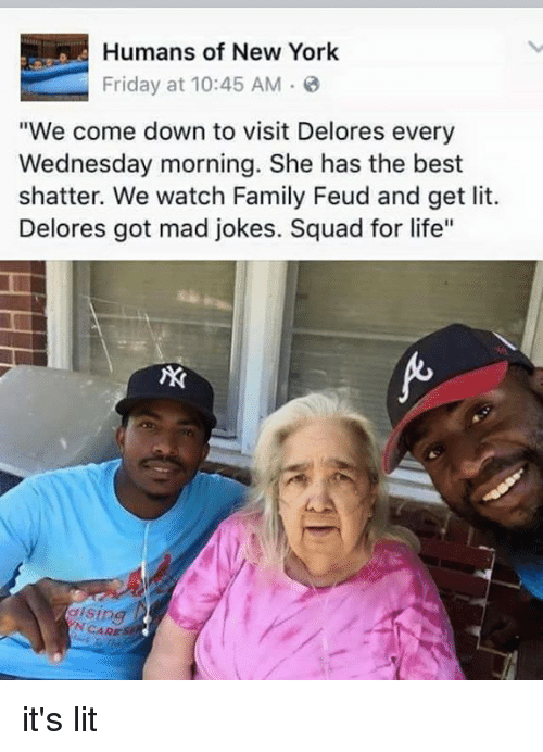 """Family Feud: Humans of New York  Friday at 10:45 AM  """"We come down to visit Delores every  Wednesday morning. She has the best  shatter. We watch Family Feud and get lit.  Delores got mad jokes. Squad for life""""  sing  CARES it's lit"""