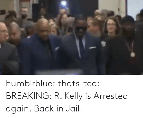 R. Kelly: humblrblue:  thats-tea:  BREAKING: R. Kelly is Arrested again. Back in Jail.
