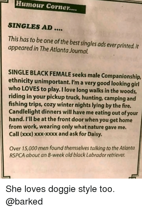 in the woods: Humour Corner....  SINGLES AD....  This has to be one of the best singles ads ever printed./t  appeared in The Atlanta Journal.  SINGLE BLACK FEMALE seeks male Companionship,  ethnicity unimportant. I'm a very good looking girl  who LOVES to play. I love long walks in the woods,  riding in your pickup truck, hunting, camping and  fishing trips, cozy winter nights lying by the fire.  Candlelight dinners will have me eating out of your  hand. I'll be at the front door when you get home  from work, wearing only what nature gave me.  Call (xxx) xoxx-xxxx and ask for Daisy.  Over 15,000 men found themselves talking to the Atlanta  RSPCA about an 8-week old black Labrador retriever She loves doggie style too. @barked