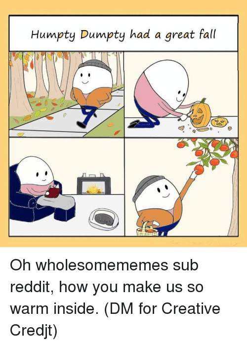 Fall, Memes, and Reddit: Humpty Dumpty had a great fall Oh wholesomememes sub reddit, how you make us so warm inside. (DM for Creative Credjt)