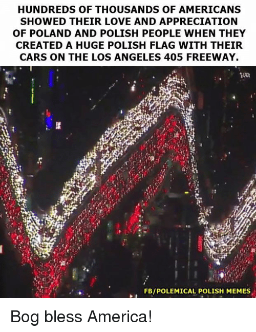 Polish Meme: HUNDREDS OF THOUSANDS OF AMERICANS  SHOWED THEIR LOVE AND APPRECIATION  OF POLAND AND POLISH PEOPLE WHEN THEY  CREATED A HUGE POLISH FLAG WITH THEIR  CARS ON THE LOS ANGELES 405 FREEWAY.  FBIPOLEMICAL POLISH MEMES Bog bless America!