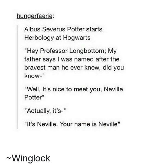 """Longbottomed: hungerfaerie:  Albus Severus Potter starts  Herbology at Hogwarts  """"Hey Professor Longbottom; My  father says I was named after the  bravest man he ever knew, did you  know  """"Well, It's nice to meet you, Neville  Potter  """"Actually, it's-""""  """"It's Neville. Your name is Neville'' ~Winglock"""