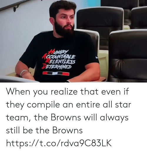 All Star, Hungry, and Sports: HUNGRY  CCOUNTABLE  ELENTLESS  DETERMINED When you realize that even if they compile an entire all star team, the Browns will always still be the Browns https://t.co/rdva9C83LK