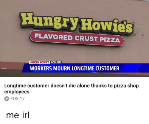 Hungryness: Hungry Howies  FLAVORED CRUST PIZZA  HUNGRY HOWIE'S  HOLLAND  WORKERS MOURN LONGTIME CUSTOMER  Longtime customer doesn't die alone thanks to pizza shop  employees  Fox 17
