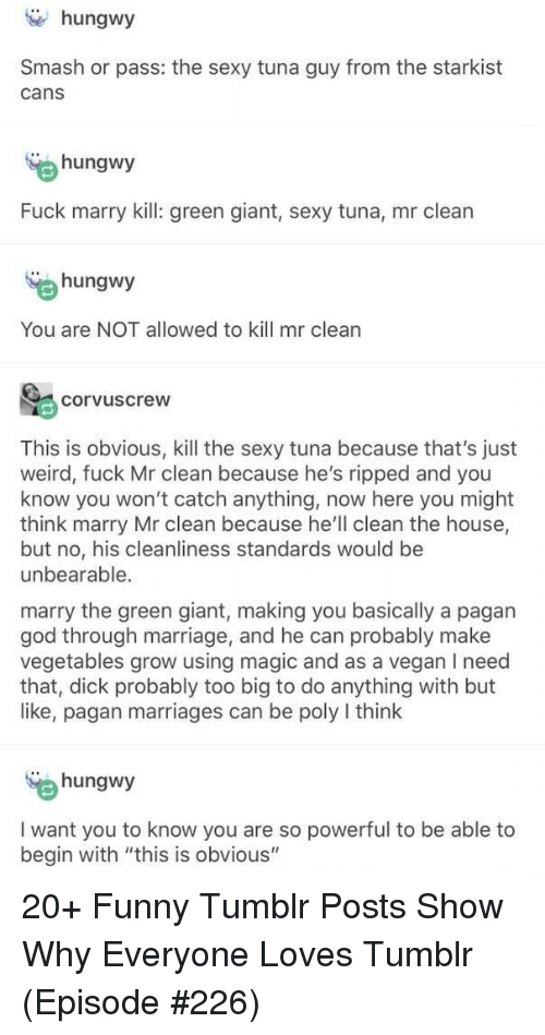 """Funny, God, and Marriage: hungwy  Smash or pass: the sexy tuna guy from the starkist  cans  hungwy  Fuck marry kill: green giant, sexy tuna, mr clean  hungwy  You are NOT allowed to kill mr clean  corvuscrew  This is obvious, kill the sexy tuna because that's just  weird, fuck Mr clean because he's ripped and you  know you won't catch anything, now here you might  think marry Mr clean because he'll clean the house,  but no, his cleanliness standards would be  unbearable.  marry the green giant, making you basically a pagarn  god through marriage, and he can probably make  vegetables grow using magic and as a vegan I need  that, dick probably too big to do anything with but  like, pagan marriages can be poly I think  hungwy  I want you to know you are so powerful to be able to  begin with """"this is obvious"""" 20+ Funny Tumblr Posts Show Why Everyone Loves Tumblr (Episode #226)"""