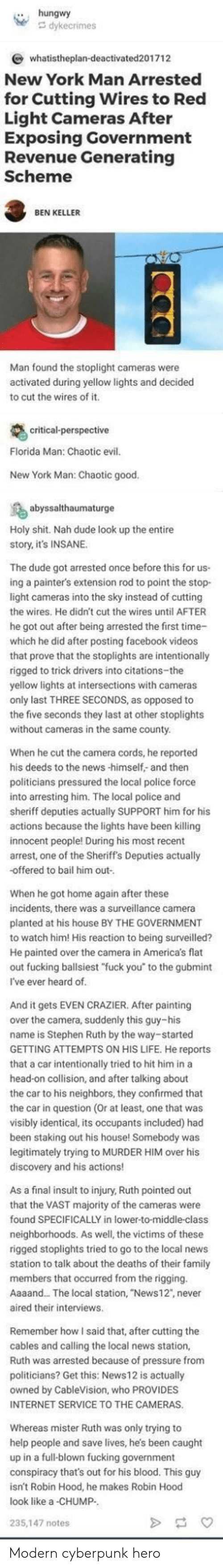 """Dude, Facebook, and Family: hungwy  whatistheplan-deactivated201712  New York Man Arrested  for Cutting Wires to Red  Light Cameras After  Exposing Government  Revenue Generating  Scheme  BEN KELLER  Man found the stoplight cameras were  activated during yellow lights and decided  to cut the wires of it  itical-perspective  Florida Man: Chaotic evil  New York Man: Chaotic good  salthaumaturge  Holy shit. Nah dude look up the entire  story, it's INSANE.  The dude got arrested once before this for us-  ing a painter's extension rod to point the stop  light cameras into the sky instead of cutting  the wires. He didn't cut the wires until AFTER  he got out after being arrested the first time-  which he did after posting facebook videos  that prove that the stoplights are intentionally  rigged to trick drivers into citations-the  yellow lights at intersections with cameras  only last THREE SECONDS, as opposed to  the five seconds they last at other stoplights  without cameras in the same county  When he cut the camera cords, he reported  his deeds to the news -himself,- and then  politicians pressured the local police force  into arresting him. The local police and  sheriff deputies actually SUPPORT him for his  actions because the lights have been killing  innocent people! During his most recent  arrest, one of the Sheriff's Deputies actually  -offered to bail him out  When he got home again after these  incidents, there was a surveillance camera  planted at his house BY THE GOVERNMENT  to watch him! His reaction to being surveilled?  He painted over the camera in Americas flat  out fucking ballsiest """"fuck you to the gubmint  I've ever heard of  And it gets EVEN CRAZIER. After painting  over the camera, suddenly this guy-his  name is Stephen Ruth by the way-started  GETTING ATTEMPTS ON HIS LIFE. He reports  that a car intentionally tried to hit him ina  head-on collision, and after talking about  the car to his neighbors, they confirmed that  the car in question (Or at """