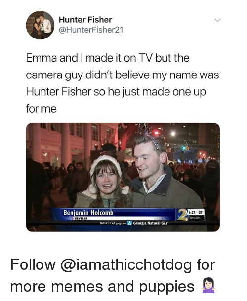 Memes, Puppies, and Camera: Hunter Fisher  @HunterFisher21  Emma and I made it on TV but the  camera guy didn't believe my name was  Hunter Fisher so he just made one up  for me  Benjamin Holcomb  6:33 20  REVELER  SIGN UP AT ggeom  Georgia Natural Gas Follow @iamathicchotdog for more memes and puppies 🤷🏻♀️
