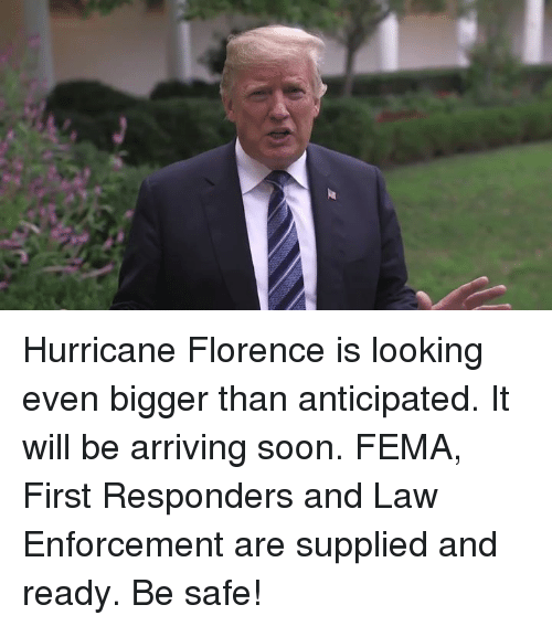 fema: Hurricane Florence is looking even bigger than anticipated. It will be arriving soon. FEMA, First Responders and Law Enforcement are supplied and ready. Be safe!