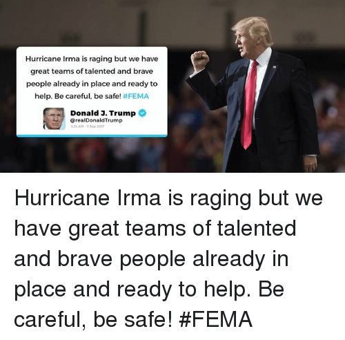 fema: Hurricane Irma is raging but we have  great teams of talented and brave  people already in place and ready to  help. Be careful, be safe! #FEMA  Donald J. Trump  @realDonaldTrump  33 AM-75ep 2017 Hurricane Irma is raging but we have great teams of talented and brave people already in place and ready to help. Be careful, be safe! #FEMA