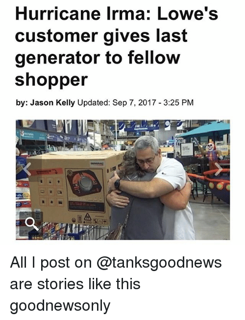 Få«: Hurricane Irma: Lowe's  customer gives last  generator to fellow  shopper  by: Jason Kelly Updated: Sep 7, 2017 3:25 PM  FA All I post on @tanksgoodnews are stories like this goodnewsonly
