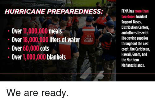 fema: HURRICANE PREPAREDNESS:  Over 11,000,000 meals  Over 18,000,000 liters of waterS  Over 60,000 cots  Over 1,000,000 blankets  FEMA has more than  two dozen Incident  Support Bases,  Distribution Centers,  and other sites with  life-saving supplies  throughout the east  coast, the Caribbean,  Hawaii, Guam, and  the Northern  Marianas Islands.  U.S  COAST  GUARD We are ready.