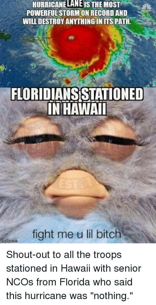 """Bitch, Florida, and Hawaii: HURRICANELANE IS THE MOST  POWERFULSTORM ON RECORD AND  WILL DESTROYANYTHINGIN ITS PATH.  FLORIDIANS STATIONED  IN HAWAI  fight me u lil bitch Shout-out to all the troops stationed in Hawaii with senior NCOs from Florida who said this hurricane was """"nothing."""""""