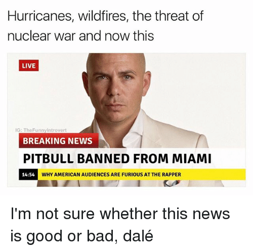 threating: Hurricanes, wildfires, the threat of  nuclear war and now this  LIVE  IG: TheFunnyIntrovert  BREAKING NEWS  PITBULL BANNED FROM MIAMI  14:54  WHY AMERICAN AUDIENCES ARE FURIOUS AT THE RAPPER I'm not sure whether this news is good or bad, dalé