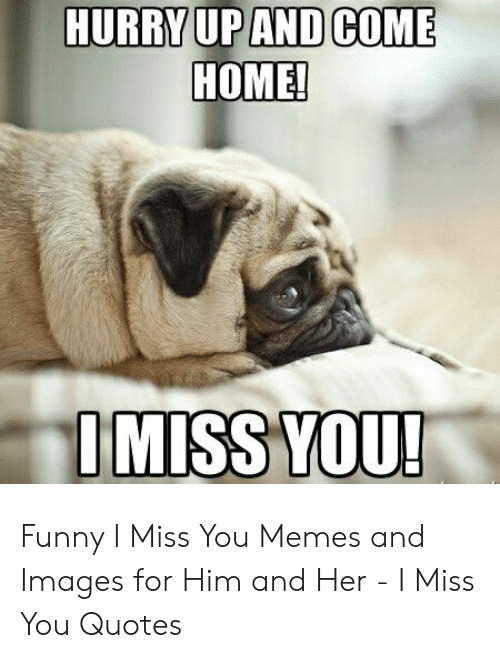 HURRYUPAND COME HOME IMISS YOU Funny I Miss You Memes and