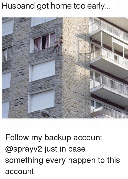 Memes, Home, and Husband: Husband got home too early. Follow my backup account @sprayv2 just in case something every happen to this account