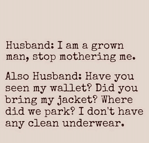 Mothering: Husband: I am a grown  man, stop mothering me.  Also Husband: Have you  seen my wallet? Did you  bring my jacket? Where  did we park? I don't have  any c ean underwear.