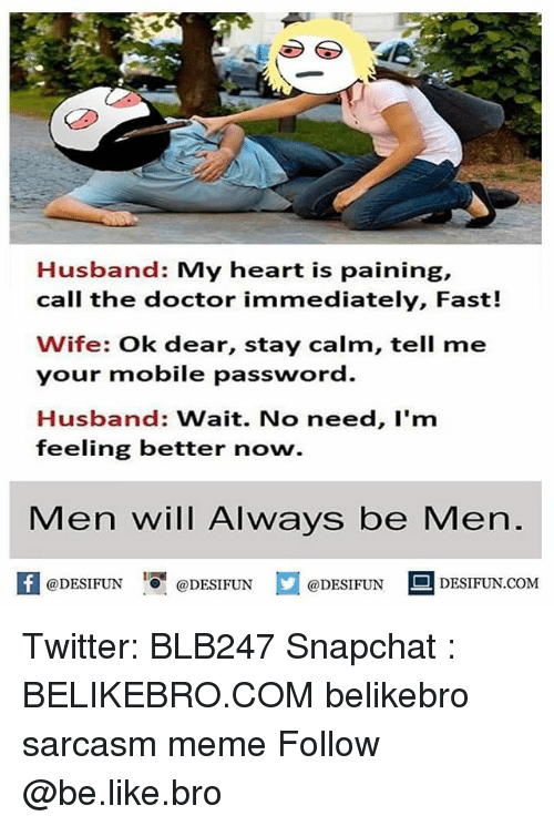 Feeling Better: Husband: My heart is paining,  call the doctor immediately, Fast!  Wife: Ok dear, stay calm, tell me  your mobile passworod  Husband: Wait. No need, I'm  feeling better now.  Men will Always be Men.  困@DESIFUN 증@DESIFUN口@DESIFUN-DESIFUN.COM Twitter: BLB247 Snapchat : BELIKEBRO.COM belikebro sarcasm meme Follow @be.like.bro