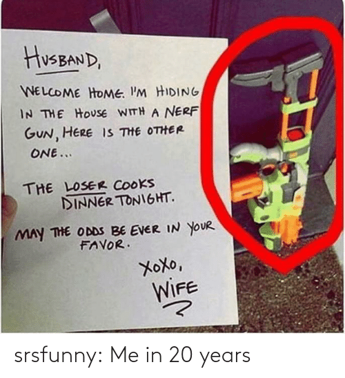 Husband: HusBAND,  WELCOME HOME. I'M HIDING  IN THE HOUSE WITH A NERF  GUN, HERE IS THE OTHER  ONE...  THE LOSER COOKS  DINNER TONIGHT.  MAY THE ODDS BE EVER IN YOUR  FAVOR.  XoXo,  WIFE srsfunny:  Me in 20 years