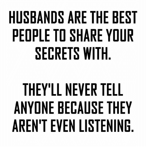 Ã……Ã…': HUSBANDS ARE THE BEST  PEOPLE TO SHARE YOUR  SECRETS WITH  THEY'LL NEVER TELL  ANYONE BECAUSE THEY  ARENT EVEN LISTENING  SR  YG  EU  LEN  BO  Ill  ETN  HET  TE  EE  TRI  RSS  EA  AW Ell  RH  ECN  VAL  SOE  NEE  DTR  LE  EE  BPS  ALE  NE E  EDN  YNT  SO  HYE  TNR  UE  A A