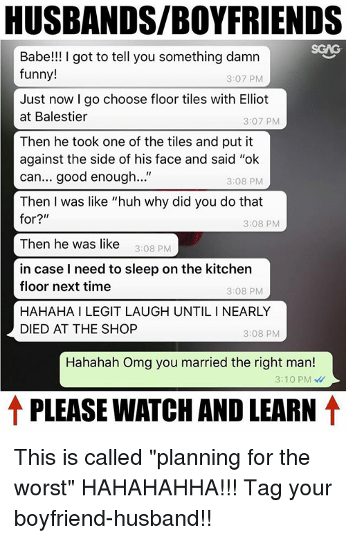 "i need to sleep: HUSBANDS/BOYFRIENDS  Babe!! I got to tell you something damn  funny!  3:07 PM  Just now I go choose floor tiles with Elliot  at Balestier  3:07 PMM  Then he took one of the tiles and put it  against the side of his face and said ""ok  can... good enough...""  Then I was like ""huh why did you do that  3:08 PM  3:08 PM  Then he was like 3:08 PM  in case I need to sleep on the kitchen  floor next time  HAHAHA I LEGIT LAUGH UNTIL I NEARLY  DIED AT THE SHOP  3:08 PM  3:08 PM  Hahahah Omg you married the right man!  3:10 PM  ↑ PLEASE WATCH AND LEARN ↑ This is called ""planning for the worst"" HAHAHAHHA!!! Tag your boyfriend-husband!!"