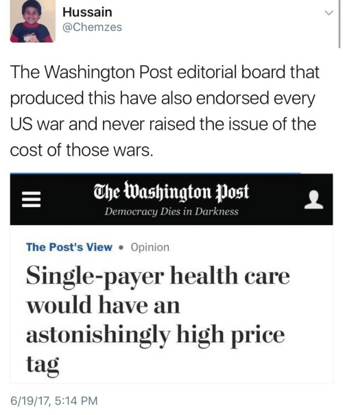 Washington Post, Democracy, and Never: Hussain  @Chemzes  The Washington Post editorial board that  produced this have also endorsed every  US war and never raised the issue of the  cost of those wars  EheWashington PostL  Democracy Dies in Darkness  The Post's View . Opinion  Single-payer health care  would have an  astonishingly high price  tag  6/19/17, 5:14 PM