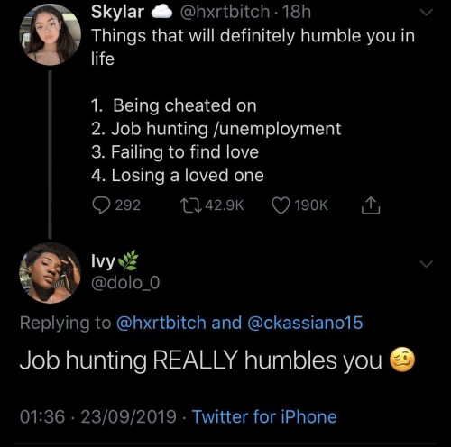 definitely: @hxrtbitch · 18h  Skylar  Things that will definitely humble you in  life  1. Being cheated on  2. Job hunting /unemployment  3. Failing to find love  4. Losing a loved one  Q 292  2742.9K  190K  Ivy  @dolo_0  Replying to @hxrtbitch and @ckassiano15  Job hunting REALLY humbles you e  01:36 · 23/09/2019 · Twitter for iPhone