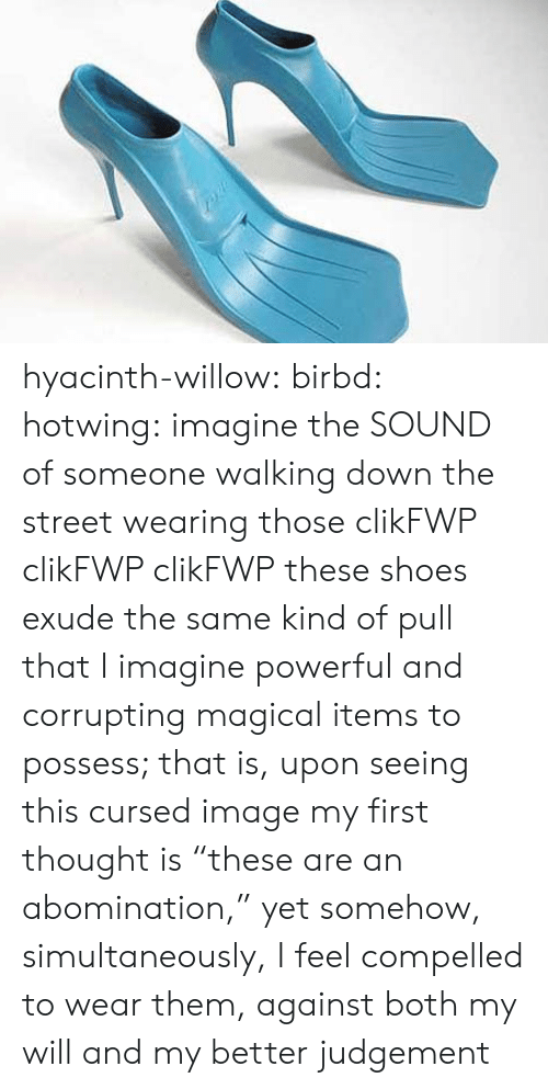 "Compelled: hyacinth-willow: birbd:  hotwing:  imagine the SOUND of someone walking down the street wearing those   clikFWP clikFWP clikFWP   these shoes exude the same kind of pull that I imagine powerful and corrupting magical items to possess; that is, upon seeing this cursed image my first thought is ""these are an abomination,"" yet somehow, simultaneously, I feel compelled to wear them, against both my will and my better judgement"