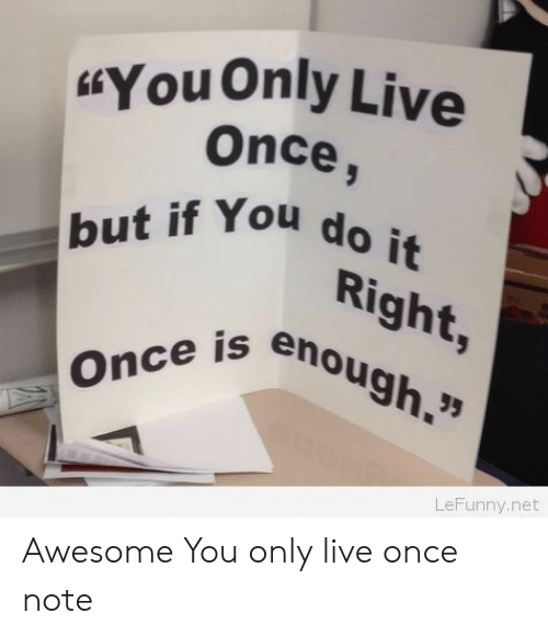 "Live Once: HYoUOnly Live  Once,  but if You do it  Right,  Once is enough.""  LeFunny.net Awesome You only live once note"