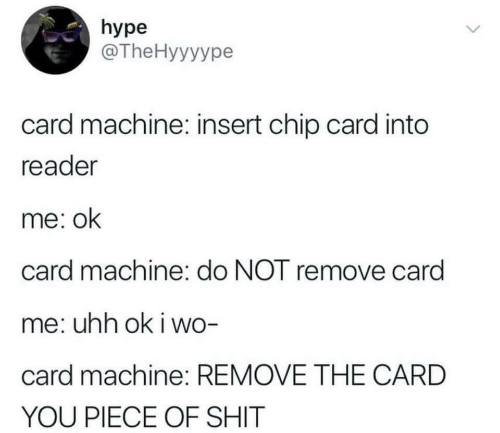 Hype, Shit, and Piece of Shit: hype  @TheHyyyype  card machine: insert chip card into  reader  me: ok  card machine: do NOT remove card  me: uhh ok i wo-  card machine: REMOVE THE CARD  YOU PIECE OF SHIT