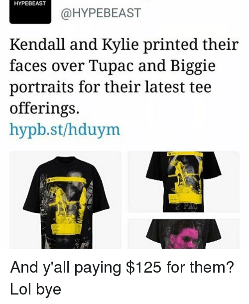 hypebeast: HYPEBEAST  @HYPEBEAST  Kendall and Kylie printed their  faces over Tupac and Biggie  portraits for their latest tee  offerings.  hypb.st/hduym And y'all paying $125 for them? Lol bye