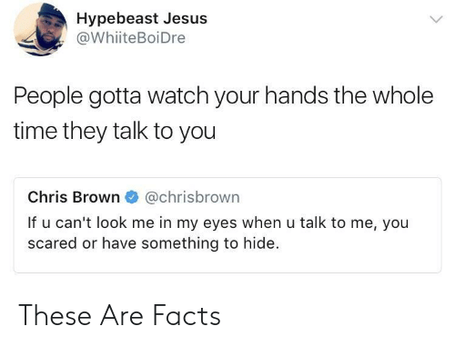hypebeast: Hypebeast Jesus  @WhiiteBoiDre  People gotta watch your hands the whole  time they talk to you  Chris Brown @chrisbrown  If u can't look me in my eyes when u talk to me, you  scared or have something to hide. These Are Facts