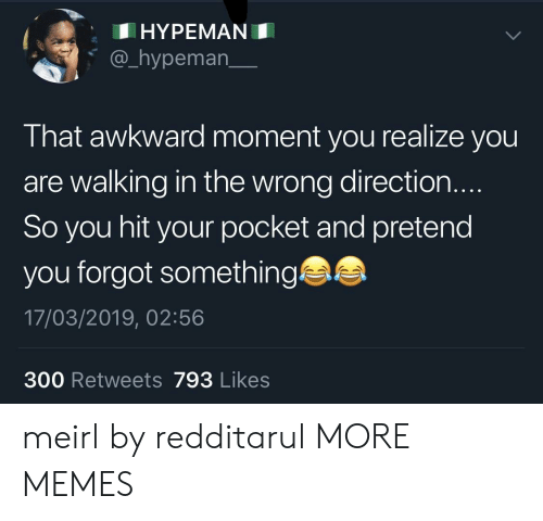 Dank, Memes, and Target: HYPEMAN  @_hypeman_  That awkward moment you realize you  are walking in the wrong direction.  So you hit your pocket and pretend  you forgot something  17/03/2019, 02:56  300 Retweets 793 Likes meirl by redditarul MORE MEMES