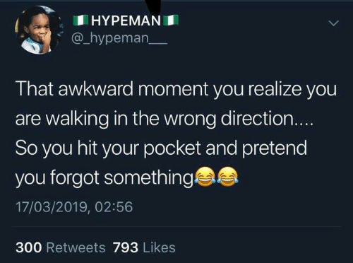 Dank, Awkward, and That Awkward Moment: HYPEMANI  @_hypeman  That awkward moment you realize you  are walking in the wrong direction.  So you hit your pocket and pretend  you forgot something  17/03/2019, 02:56  300 Retweets 793 Likes