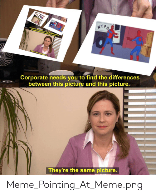 Meme Png: HYPO  C eeds you to tind the differences  this picture and this picture  They're the same pichure  Corporate needs you to find the differences  between this picture and this picture.  They're the same picture. Meme_Pointing_At_Meme.png