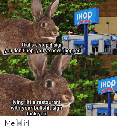 Restaurant: Iнор  Tнор  IHOP  that's a stupid sign  you don't hop, you've never hopped  Iнор  STALSANT  lying little restaurant  with your bullshit sign  fuck you  IHOP Me🐰irl